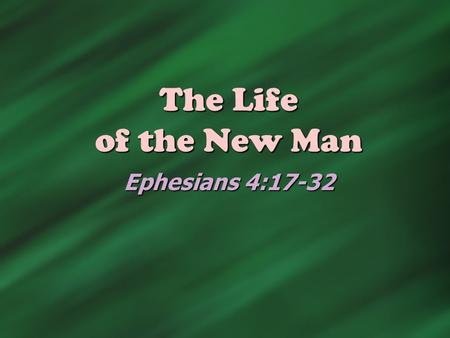 The Life of the New Man Ephesians 4:17-32. The Process (Ephesians 4:20-24)  Put off the old man Vs. 22  Filthy garment that needs to be shed  I ' m.