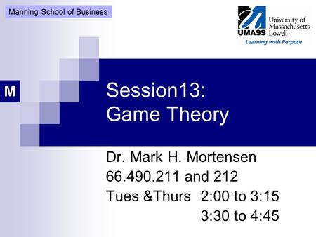 Session13: Game Theory Dr. Mark H. Mortensen 66.490.211 and 212 Tues &Thurs 2:00 to 3:15 3:30 to 4:45 Manning School of Business.