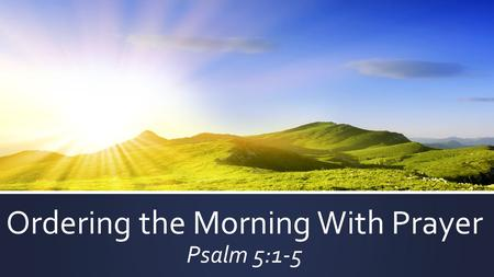 Ordering the Morning With Prayer Psalm 5:1-5.  COMMANDS:  Therefore I want the men in every place to pray – 1 Tim. 2:8a  Pray without ceasing – 1 Thess.