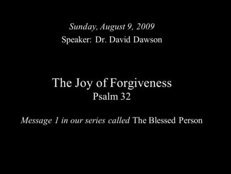 The Joy of Forgiveness Psalm 32 Message 1 in our series called The Blessed Person Sunday, August 9, 2009 Speaker: Dr. David Dawson.