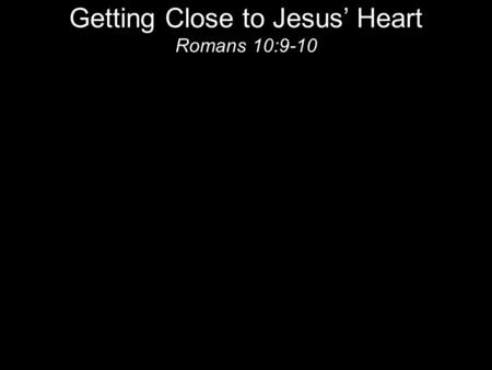 Getting Close to Jesus' Heart Romans 10:9-10. Heart is NOT just emotions Hebrew: Leb = Inner man Greek: Kardia = heart; spirit; inmost part.