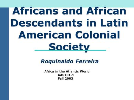 Africans and African Descendants in Latin American Colonial Society Roquinaldo Ferreira Africa in the Atlantic World AAS101-1 Fall 2003.