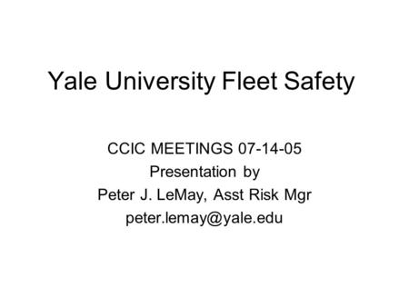 Yale University Fleet Safety CCIC MEETINGS 07-14-05 Presentation by Peter J. LeMay, Asst Risk Mgr