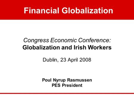 Financial Globalizatio Congress Economic Conference: Globalization and Irish Workers Dublin, 23 April 2008 Poul Nyrup Rasmussen PES President Financial.