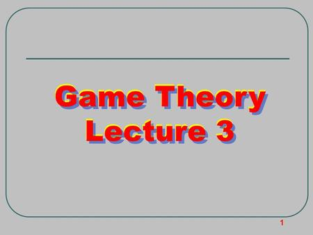 1 Game Theory Lecture 3 Game Theory Lecture 3 Game Theory Lecture 3.