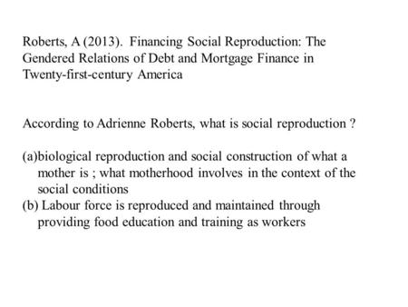 Roberts, A (2013). Financing Social Reproduction: The Gendered Relations of Debt and Mortgage Finance in Twenty-first-century America According to Adrienne.
