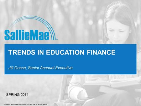 Confidential and proprietary information © 2013 Sallie Mae, Inc. All rights reserved. Jill Gosse, Senior Account Executive TRENDS IN EDUCATION FINANCE.
