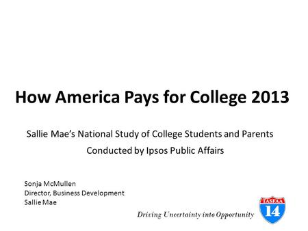 Driving Uncertainty into Opportunity How America Pays for College 2013 Conducted by Ipsos Public Affairs Sallie Mae's National Study of College Students.