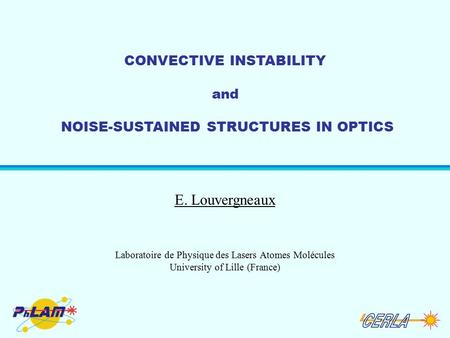 CONVECTIVE INSTABILITY and NOISE-SUSTAINED STRUCTURES IN OPTICS E. Louvergneaux Laboratoire de Physique des Lasers Atomes Molécules University of Lille.