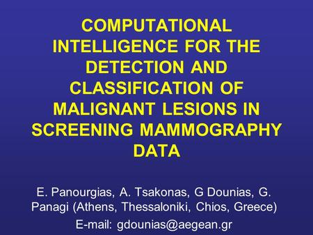 E-mail: gdounias@aegean.gr COMPUTATIONAL INTELLIGENCE FOR THE DETECTION AND CLASSIFICATION OF MALIGNANT LESIONS IN SCREENING MAMMOGRAPHY DATA E. Panourgias,