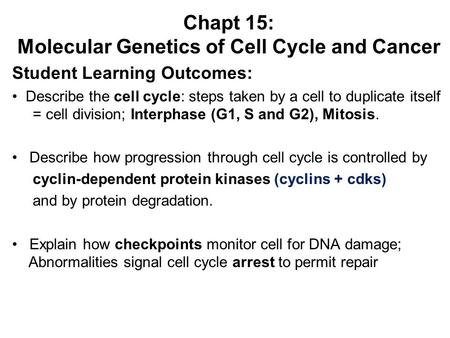 Chapt 15: Molecular Genetics of Cell Cycle and Cancer Student Learning Outcomes: Describe the cell cycle: steps taken by a cell to duplicate itself = cell.