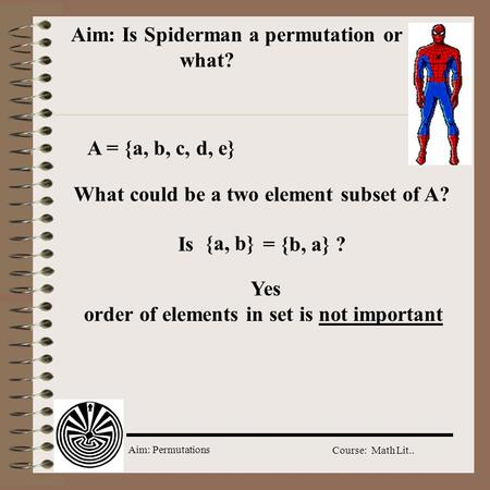 Aim: Permutations Course: Math Lit.. Aim: Is Spiderman a permutation or what? A = {a, b, c, d, e} What could be a two element subset of A? {a, b} Is =