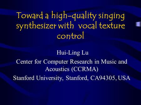Toward a high-quality singing synthesizer with vocal texture control Hui-Ling Lu Center for Computer Research in Music and Acoustics (CCRMA) Stanford University,