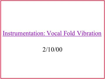 Instrumentation: Vocal Fold Vibration 2/10/00. Glottogram Analyzes the vibratory pattern of the vocal folds Graph of the laryngeal source waveform Graph.