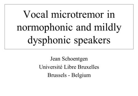 Vocal microtremor in normophonic and mildly dysphonic speakers Jean Schoentgen Université Libre Bruxelles Brussels - Belgium.