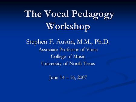 The Vocal Pedagogy Workshop The Vocal Pedagogy Workshop Stephen F. Austin, M.M., Ph.D. Associate Professor of Voice College of Music University of North.