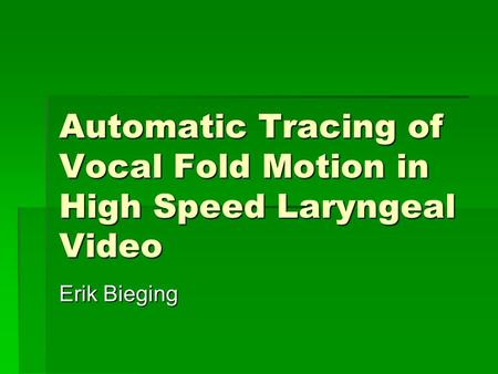 Automatic Tracing of Vocal Fold Motion in High Speed Laryngeal Video Erik Bieging.