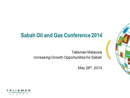 Sabah Oil and Gas Conference 2014 Talisman Malaysia Increasing Growth Opportunities for Sabah May 26 th, 2014.