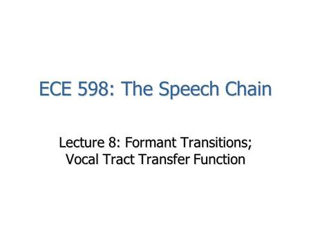 ECE 598: The Speech Chain Lecture 8: Formant Transitions; Vocal Tract Transfer Function.