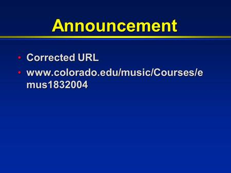 Announcement Corrected URL Corrected URL www.colorado.edu/music/Courses/e mus1832004 www.colorado.edu/music/Courses/e mus1832004.