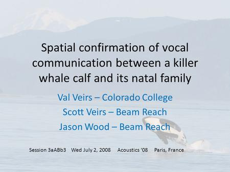 Spatial confirmation of vocal communication between a killer whale calf and its natal family Val Veirs – Colorado College Scott Veirs – Beam Reach Jason.