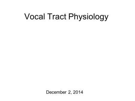 Vocal Tract Physiology December 2, 2014 Almost There… The final interim course project report is due today! I'll get your last graded homeworks back.