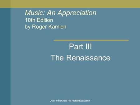 2011 © McGraw-Hill Higher Education Music: An Appreciation 10th Edition by Roger Kamien Part III The Renaissance.