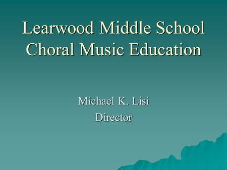 Learwood Middle School Choral Music Education Michael K. Lisi Director.