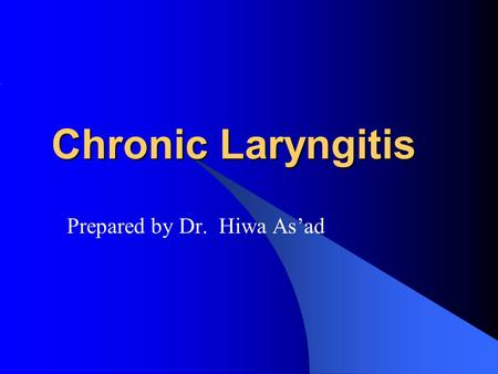 Chronic Laryngitis Prepared by Dr. Hiwa As'ad. Definition: Is a chronic inflammation of the mucosa of the larynx.