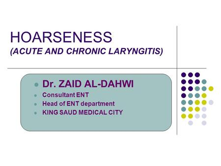 HOARSENESS (ACUTE AND CHRONIC LARYNGITIS) Dr. ZAID AL-DAHWI Consultant ENT Head of ENT department KING SAUD MEDICAL CITY.