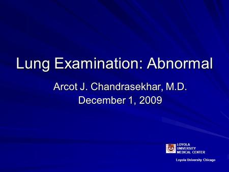 Lung Examination: Abnormal Arcot J. Chandrasekhar, M.D. December 1, 2009 LOYOLA UNIVERSITY MEDICAL CENTER Loyola University Chicago.