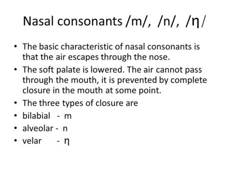 Nasal consonants /m/, /n/, / η/ The basic characteristic of nasal consonants is that the air escapes through the nose. The soft palate is lowered. The.