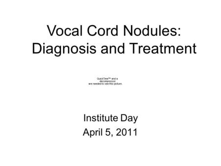 Institute Day April 5, 2011 Vocal Cord Nodules: Diagnosis and Treatment.