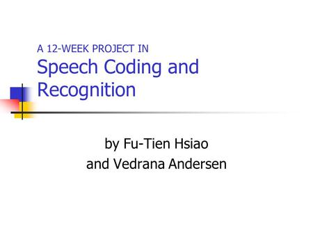 A 12-WEEK PROJECT IN Speech Coding and Recognition by Fu-Tien Hsiao and Vedrana Andersen.