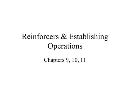 Reinforcers & Establishing Operations Chapters 9, 10, 11.