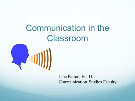 Communication in the Classroom Jane Patton, Ed. D. Communication Studies Faculty.