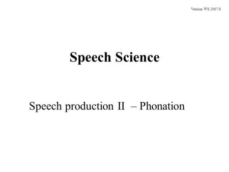 Speech Science Speech production II – Phonation Version WS 2007/8.