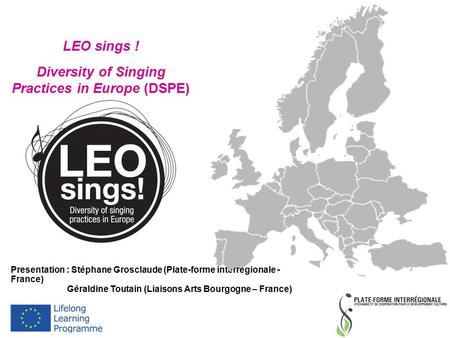 LEO sings ! Diversity of Singing Practices in Europe (DSPE) Presentation : Stéphane Grosclaude (Plate-forme interrégionale - France) Géraldine Toutain.