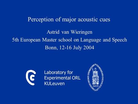 Laboratory for Experimental ORL KULeuven Perception of major acoustic cues Astrid van Wieringen 5th European Master school on Language and Speech Bonn,