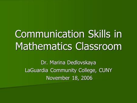 Communication Skills in Mathematics Classroom Dr. Marina Dedlovskaya LaGuardia Community College, CUNY November 18, 2006 November 18, 2006.