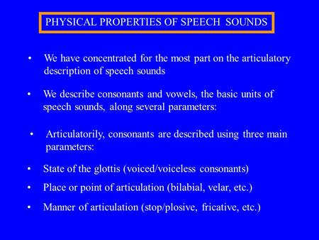 PHYSICAL PROPERTIES OF SPEECH SOUNDS We have concentrated for the most part on the articulatory description of speech sounds We describe consonants and.