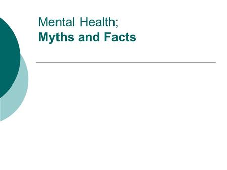 Mental Health; Myths and Facts. On average, mental health consumers are: A) more likely to be violent than the general population B) about the same likelihood.