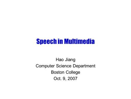 Speech in Multimedia Hao Jiang Computer Science Department Boston College Oct. 9, 2007.