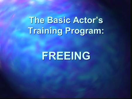 The Basic Actor's Training Program: FREEING. An actor's work in freeing is designed to limber, align, and strengthen an actor's body in an integrated.