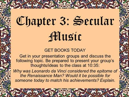 Chapter 3: Secular Music GET BOOKS TODAY Get in your presentation groups and discuss the following topic. Be prepared to present your group's thoughts/ideas.
