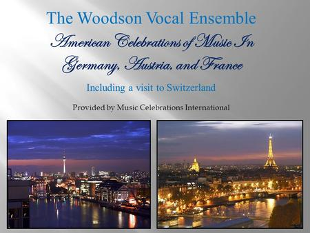 The Woodson Vocal Ensemble American Celebrations of Music In Germany, Austria, and France Including a visit to Switzerland Provided by Music Celebrations.