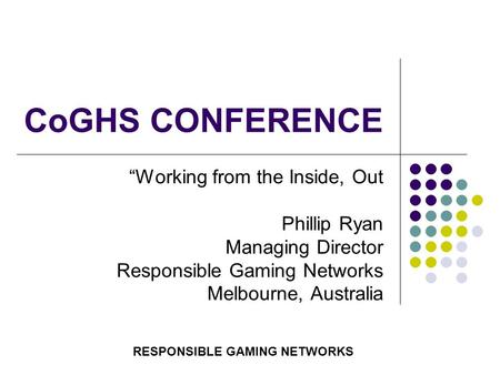 "CoGHS CONFERENCE ""Working from the Inside, Out Phillip Ryan Managing Director Responsible Gaming Networks Melbourne, Australia RESPONSIBLE GAMING NETWORKS."