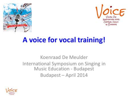 A voice for vocal training! Koenraad De Meulder International Symposium on Singing in Music Education - Budapest Budapest – April 2014.