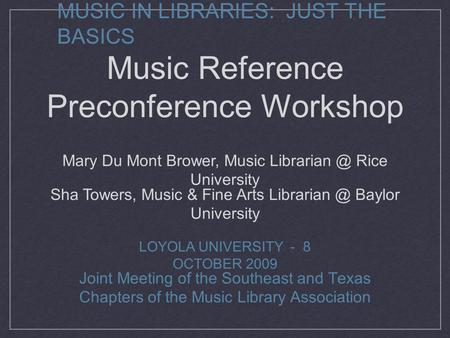 MUSIC IN LIBRARIES: JUST THE BASICS Joint Meeting of the Southeast and Texas Chapters of the Music Library Association LOYOLA UNIVERSITY - 8 OCTOBER 2009.