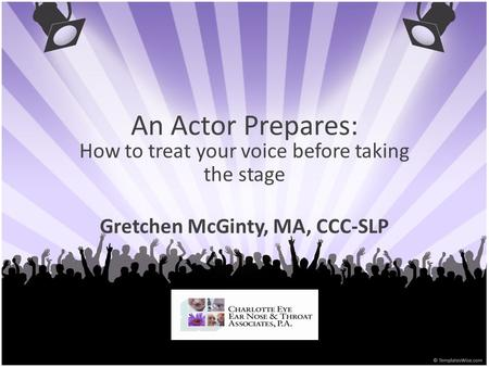An Actor Prepares: How to treat your voice before taking the stage Gretchen McGinty, MA, CCC-SLP.